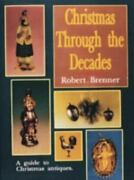 Christmas Through The Decades/a Guide To Christmas Antiques By Brenner Robert
