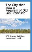 The City That Was A Requiem Of Old San Francisco By William Hammond Hall Will I