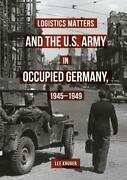Logistics Matters And The U.s. Army In Occupied Germany 1945-1949 By Lee Kruger