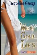 Where Gold Lies Bookstrand Publishing By George Jacqueline