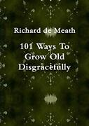 101 Ways To Grow Old Disgracefully, Meath, Richard 9781291431308 New,,