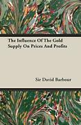 The Influence Of The Gold Supply On Prices And Profits By Barbour, David,,