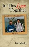 In This Love Together Love, Failing Limbs And Cancer - A Memoir, Mustin, Bob,,