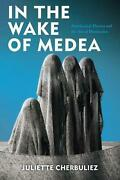 In The Wake Of Medea Neoclassical Theater And The Arts Of Destruction By Juliet