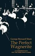 The Perfect Wagnerite A Commentary On The Niblungand039s Ring George Bernard Shaw