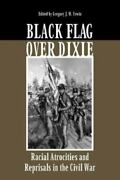 Black Flag Over Dixie Racial Atrocities And Reprisals In The Civil War ,