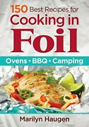 150 Best Recipes For Cooking In Foil Ovens Bbq Camping By Haugen New-.