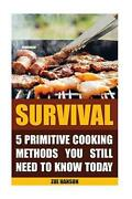 Survival 5 Primitive Cooking Methods You Still Need To Know Today By Zoe Hanson