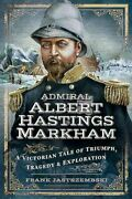 Admiral Albert Hastings Markham A Victorian Tale Of Triumph Tragedy And New