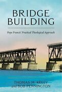 Bridge Building Pope Francis' Practical Theological Approach By Thomas M Kelly