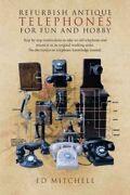 Refurbish Antique Telephones For Fun And Hobby, Paperback By Mitchell, Ed, Br...