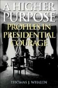 A Higher Purpose Profiles In Presidential Courage By Thomas J Whalen New