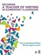 Becoming A Teacher Of Writing In Elementary Classrooms By Kalmbach Phillips