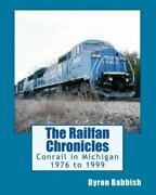 Railfan Chronicles Conrail In Michigan 1976 To 1999 Including Trips To To...