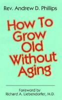 How to Grow Old Without Aging by A. Phillips