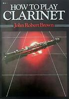 How to Play the Clarinet by Brown, John Robert