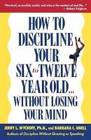 How to Discipline Your Six to Twelve Year Old ... Without Losing Your Mind by...