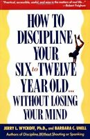 How to Discipline Your Six To Twelve Year Old Without Losing Your Mind by Jerry