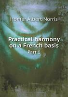 Practical Harmony on a French Basis Part 1 Norris Albert 9785518443686 New $51.20