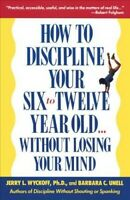 How to Discipline Your Six To Twelve Year Old...Without Losing Your Mind : Wi...