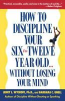 How to Discipline Your Six To Twelve Year Old Without Losing Your Mind by Barbar