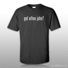 Got Elton John ? T-Shirt Tee Shirt Gildan Free Sticker S M L XL 2XL 3XL Cotton