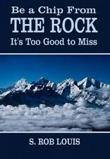 Be a Chip from the Rock: It's Too Good to Miss by S. Rob Louis