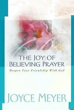 THE JOY OF BELIEVING PRAYER  Deepen Your Friendship With God By Joyce Meyer