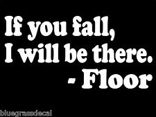 IF YOU FALL FLOOR Sticker Decal for CAR TRUCK SUV VAN WALL LAPTOP BAR PUB ART