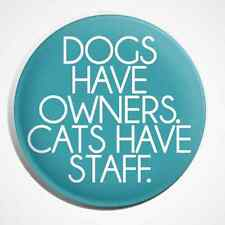 Dogs Have Owners Cats Have Staff Pets Animals Button Pin Badge
