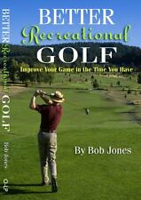 Better Recreational Golf : Improve Your Game in the Time You Have, Bob Jones