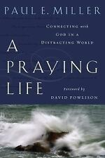 A Praying Life: Connecting with God in a Distracting World by Paul E. Miller