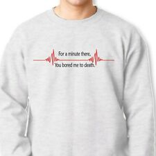 For A Minute There You Bored Me to Death Funny T-shirt Flat Line Crew Sweatshirt