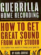 Guerrilla Home Recording : How to Get Great Sound from Any Studio by Karl Coryat