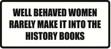 Well Behaved Women Rarely Make It Into The History Books-Sticker