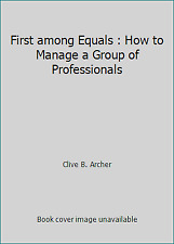 First among Equals : How to Manage a Group of Professionals by Clive B. Archer