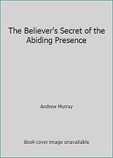 The Believer's Secret of the Abiding Presence by Andrew Murray