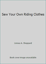Sew Your Own Riding Clothes by Linnea A. Sheppard