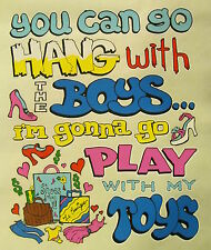 SASSY CHICKS YOU CAN GO HANG WITH THE BOYS I'M GONNA GO PLAY WITH..SHIRT #SC-21