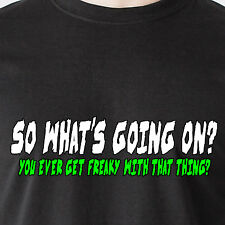 So what's going on? You ever get freaky with that thing? sex retro Funny T-Shirt