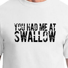 YOU HAD ME AT SWALLOW blowjob bj sexy 69 dick humor oral sex mouth Funny T-Shirt
