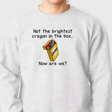 Not The Brightest Crayon In The Box..College Humor T-shirt funny Crew Sweatshirt