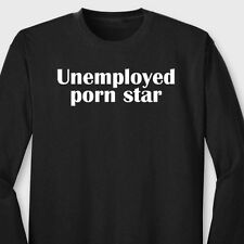 Unemployed Porn Star Funny Sex T-shirt Stripper Rude Humor Joke Long Sleeve Tee