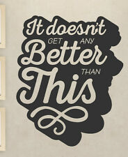 It Doesn't Get Any Better Than This Family Love Home Decal Art Wall Vinyl F58B
