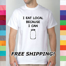 I Eat Local Because I Can Fresh Farm Foods Food Eating Organic Farms T Shirt R10