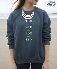 * Too Rad For Sad Slogan Tumblr Be Funny Hipster Jumper Sweater Top Fashion To *