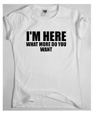I'M HERE WHAT MORE DO YOU WANT  x funny humour t-shirt magic wish