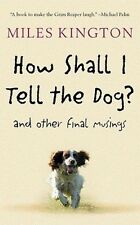 How Shall I Tell the Dog?: And Other Final Musings by Miles Kington