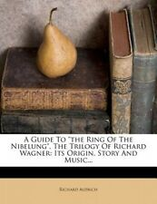 A Guide to the Ring of the Nibelung, the Trilogy of Richard Wagner: Its Origin,