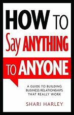 How to Say Anything to Anyone : A Guide to Building Business Relationships That